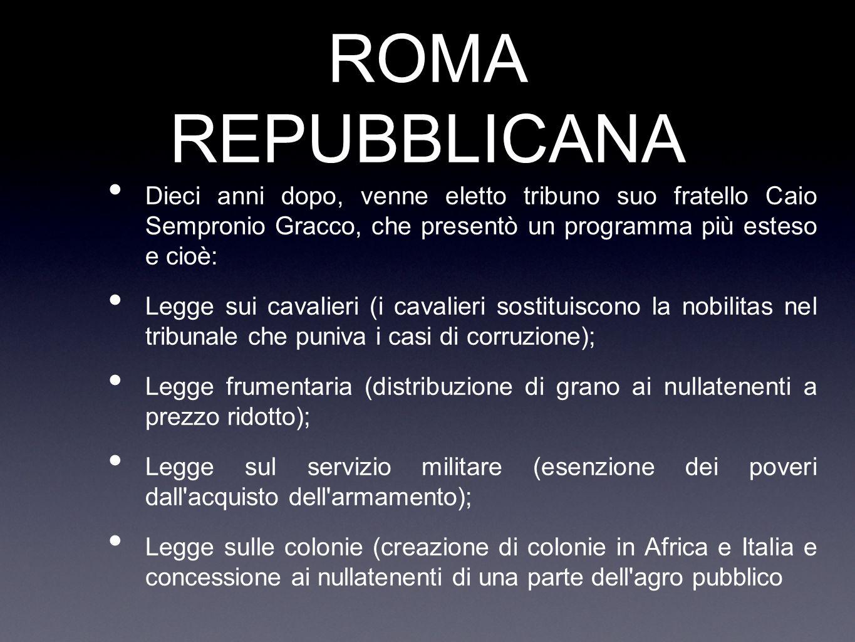 ROMA REPUBBLICANA Dieci anni dopo, venne eletto tribuno suo fratello Caio Sempronio Gracco, che presentò un programma più esteso e cioè: