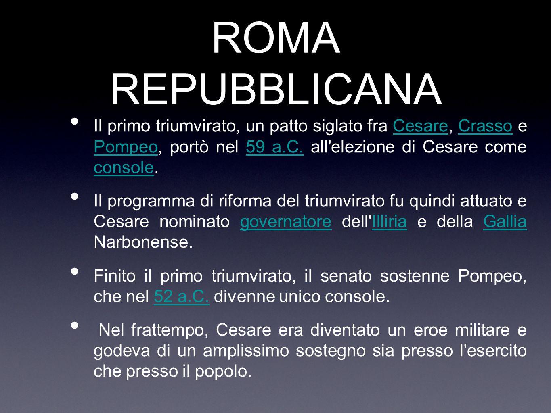 ROMA REPUBBLICANA Il primo triumvirato, un patto siglato fra Cesare, Crasso e Pompeo, portò nel 59 a.C. all elezione di Cesare come console.