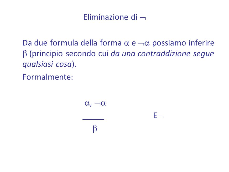 Eliminazione di  Da due formula della forma a e a possiamo inferire b (principio secondo cui da una contraddizione segue qualsiasi cosa).