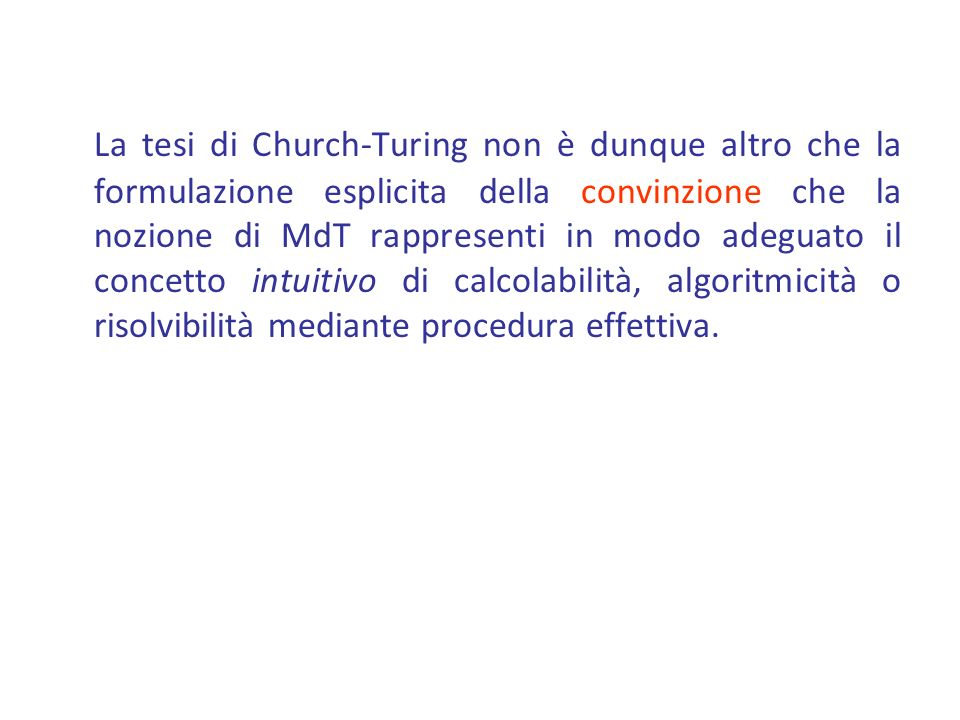 La tesi di Church-Turing non è dunque altro che la formulazione esplicita della convinzione che la nozione di MdT rappresenti in modo adeguato il concetto intuitivo di calcolabilità, algoritmicità o risolvibilità mediante procedura effettiva.