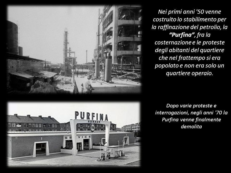 Nei primi anni 50 venne costruito lo stabilimento per la raffinazione del petrolio, la Purfina , fra la costernazione e le proteste degli abitanti del quartiere che nel frattempo si era popolato e non era solo un quartiere operaio.