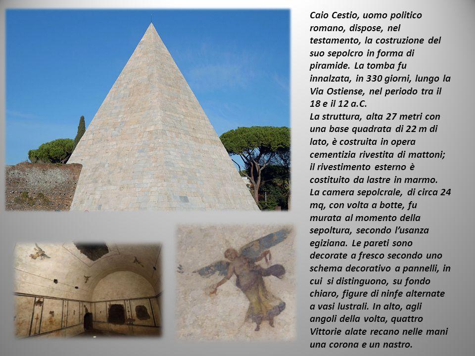 Caio Cestio, uomo politico romano, dispose, nel testamento, la costruzione del suo sepolcro in forma di piramide. La tomba fu innalzata, in 330 giorni, lungo la Via Ostiense, nel periodo tra il 18 e il 12 a.C.