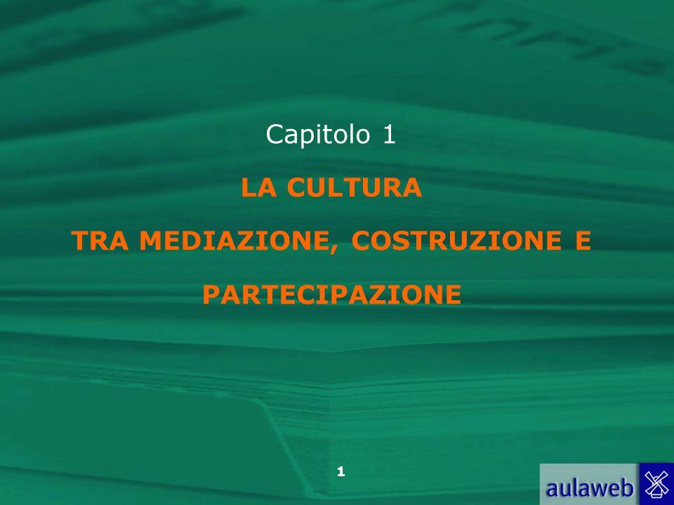 Capitolo 1 LA CULTURA TRA MEDIAZIONE, COSTRUZIONE E PARTECIPAZIONE
