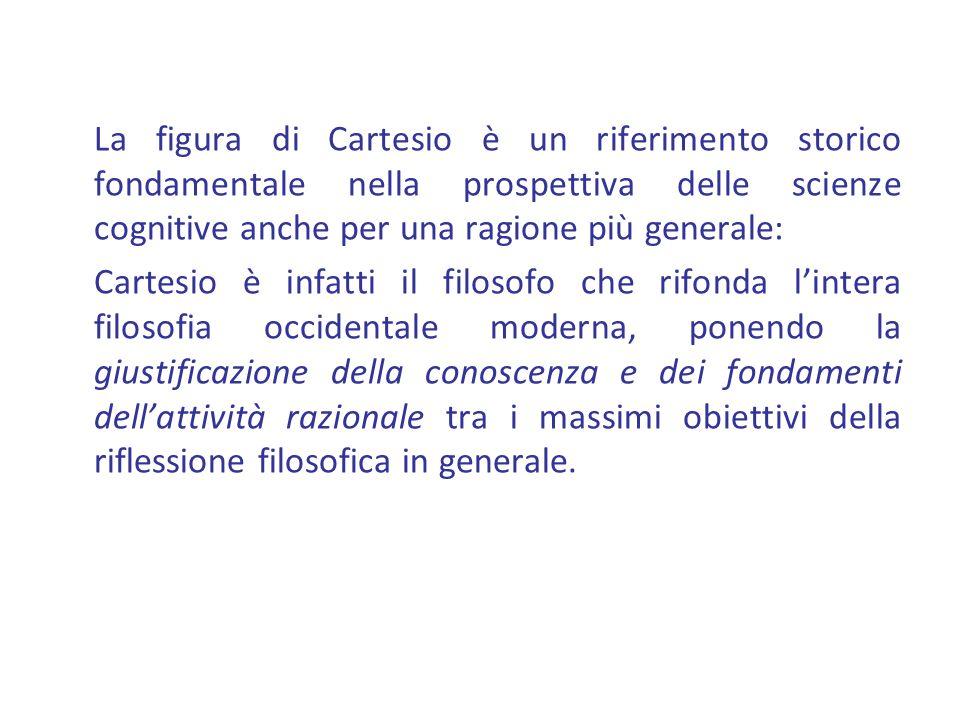La figura di Cartesio è un riferimento storico fondamentale nella prospettiva delle scienze cognitive anche per una ragione più generale: