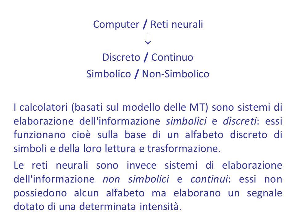 Computer / Reti neurali  Discreto / Continuo Simbolico / Non-Simbolico I calcolatori (basati sul modello delle MT) sono sistemi di elaborazione dell informazione simbolici e discreti: essi funzionano cioè sulla base di un alfabeto discreto di simboli e della loro lettura e trasformazione.