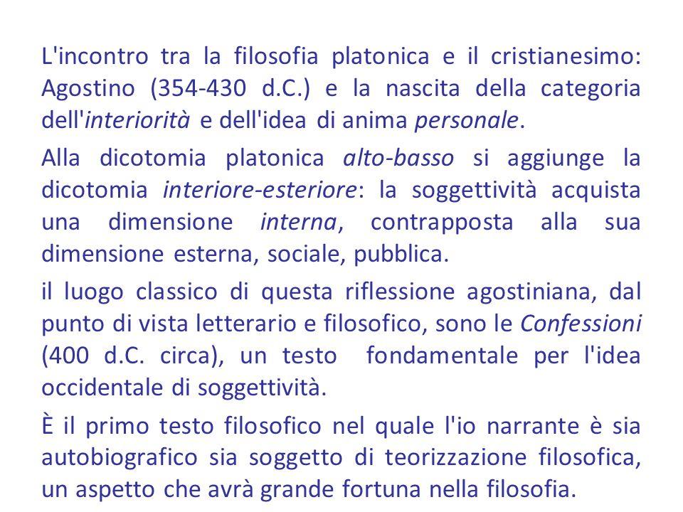 L incontro tra la filosofia platonica e il cristianesimo: Agostino (354-430 d.C.) e la nascita della categoria dell interiorità e dell idea di anima personale.
