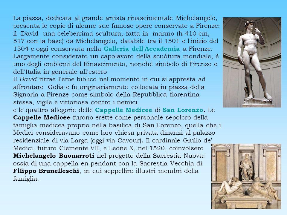 La piazza, dedicata al grande artista rinascimentale Michelangelo, presenta le copie di alcune sue famose opere conservate a Firenze: il David una celeberrima scultura, fatta in marmo (h 410 cm, 517 con la base) da Michelangelo, databile tra il 1501 e l inizio del 1504 e oggi conservata nella Galleria dell Accademia a Firenze. Largamente considerato un capolavoro della scuòtura mondiale, è uno degli emblemi del Rinascimento, nonché simbolo di Firenze e dell Italia in generale all estero