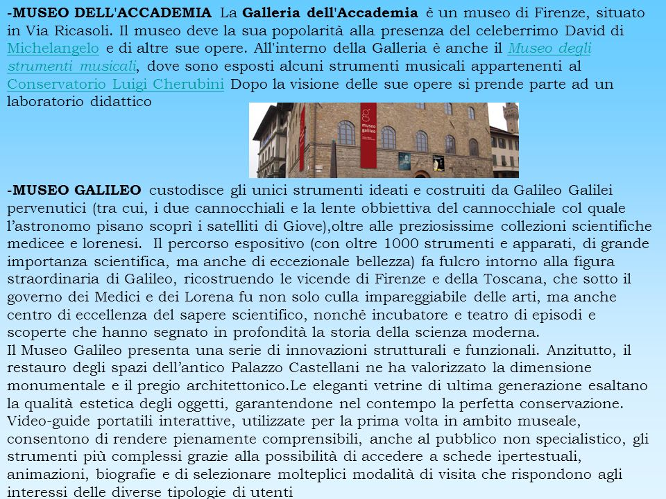 -MUSEO DELL ACCADEMIA La Galleria dell Accademia è un museo di Firenze, situato in Via Ricasoli. Il museo deve la sua popolarità alla presenza del celeberrimo David di Michelangelo e di altre sue opere. All interno della Galleria è anche il Museo degli strumenti musicali, dove sono esposti alcuni strumenti musicali appartenenti al Conservatorio Luigi Cherubini Dopo la visione delle sue opere si prende parte ad un laboratorio didattico