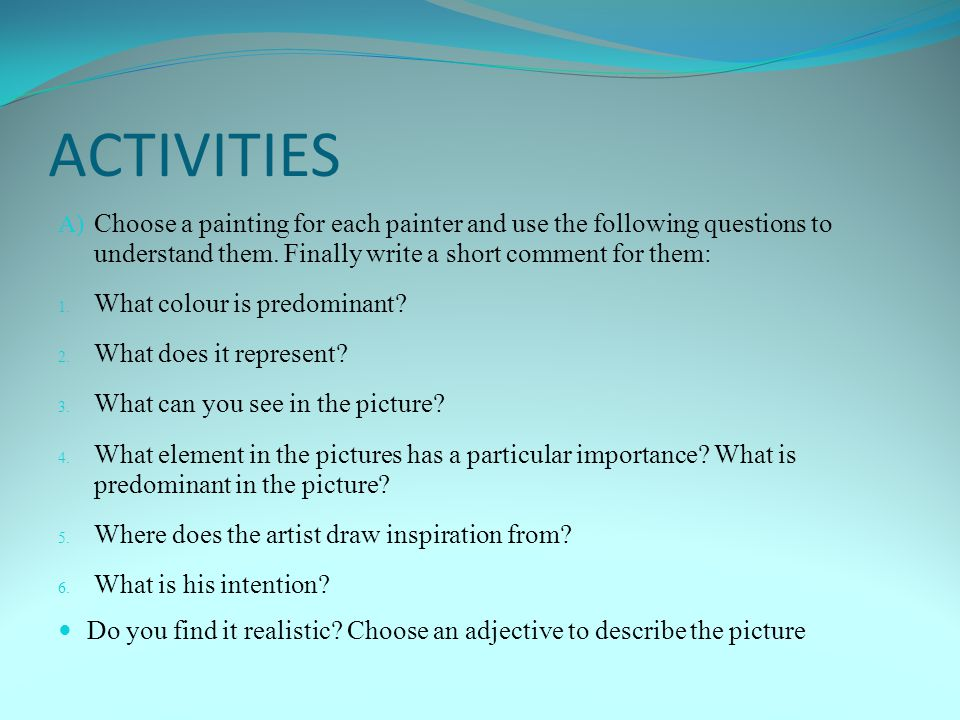 ACTIVITIES Choose a painting for each painter and use the following questions to understand them. Finally write a short comment for them: