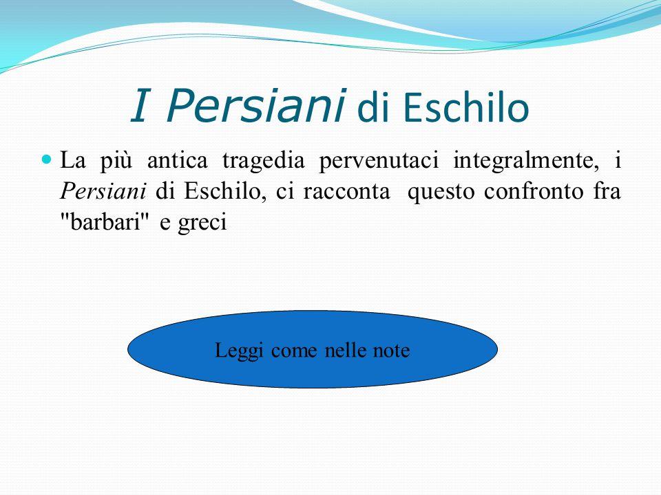 I Persiani di Eschilo La più antica tragedia pervenutaci integralmente, i Persiani di Eschilo, ci racconta questo confronto fra barbari e greci.