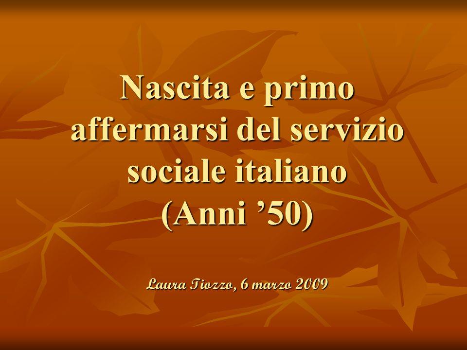 Nascita e primo affermarsi del servizio sociale italiano (Anni '50) Laura Tiozzo, 6 marzo 2009