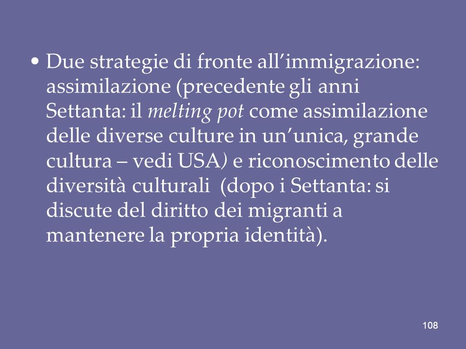 Due strategie di fronte all'immigrazione: assimilazione (precedente gli anni Settanta: il melting pot come assimilazione delle diverse culture in un'unica, grande cultura – vedi USA) e riconoscimento delle diversità culturali (dopo i Settanta: si discute del diritto dei migranti a mantenere la propria identità).