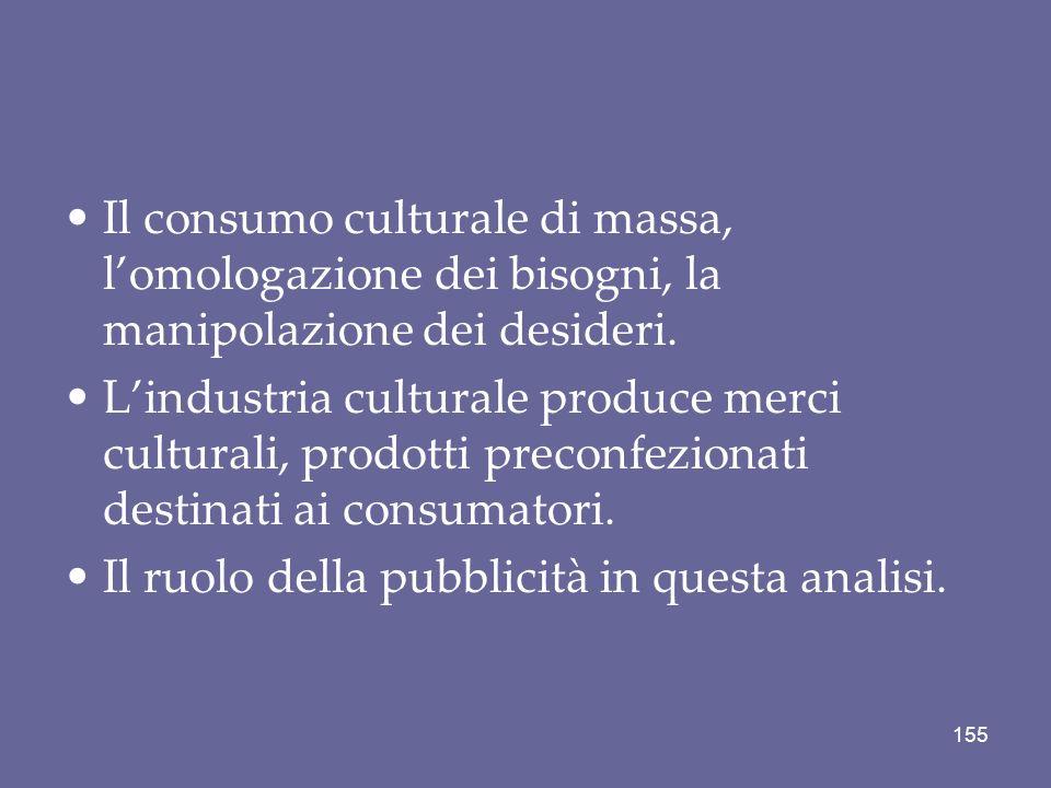 Il consumo culturale di massa, l'omologazione dei bisogni, la manipolazione dei desideri.