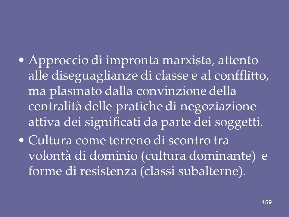 Approccio di impronta marxista, attento alle diseguaglianze di classe e al confflitto, ma plasmato dalla convinzione della centralità delle pratiche di negoziazione attiva dei significati da parte dei soggetti.