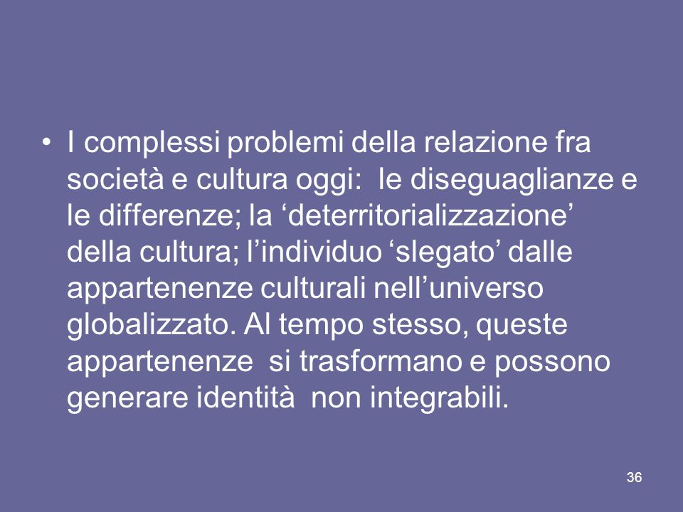 I complessi problemi della relazione fra società e cultura oggi: le diseguaglianze e le differenze; la 'deterritorializzazione' della cultura; l'individuo 'slegato' dalle appartenenze culturali nell'universo globalizzato.