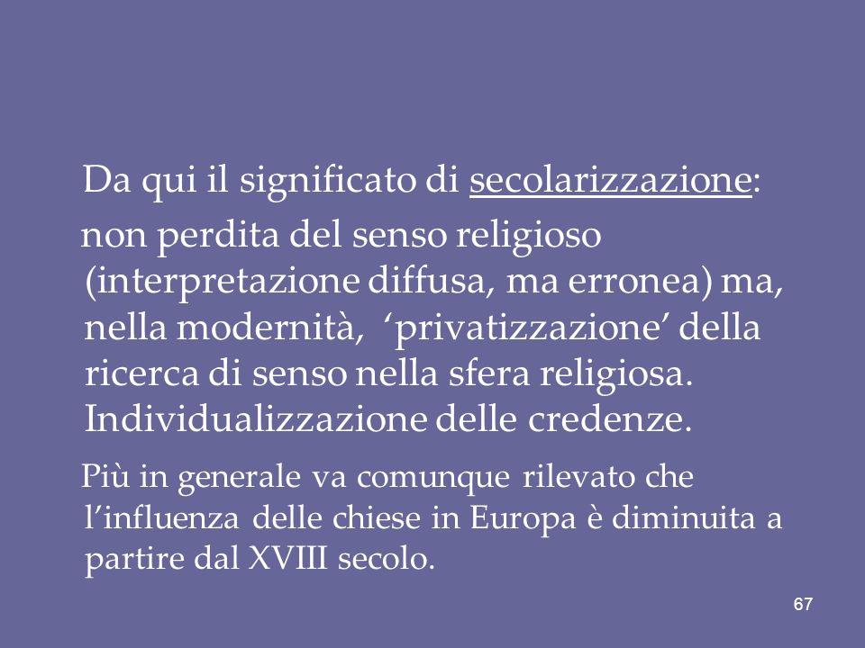 Da qui il significato di secolarizzazione: non perdita del senso religioso (interpretazione diffusa, ma erronea) ma, nella modernità, 'privatizzazione' della ricerca di senso nella sfera religiosa.