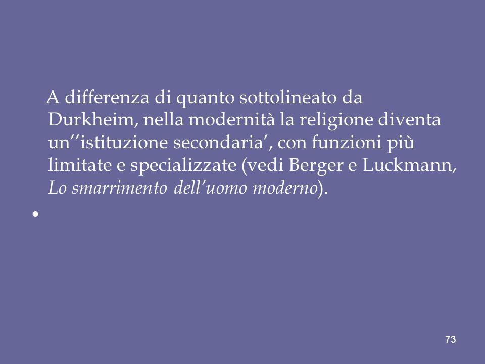 A differenza di quanto sottolineato da Durkheim, nella modernità la religione diventa un''istituzione secondaria', con funzioni più limitate e specializzate (vedi Berger e Luckmann, Lo smarrimento dell'uomo moderno).