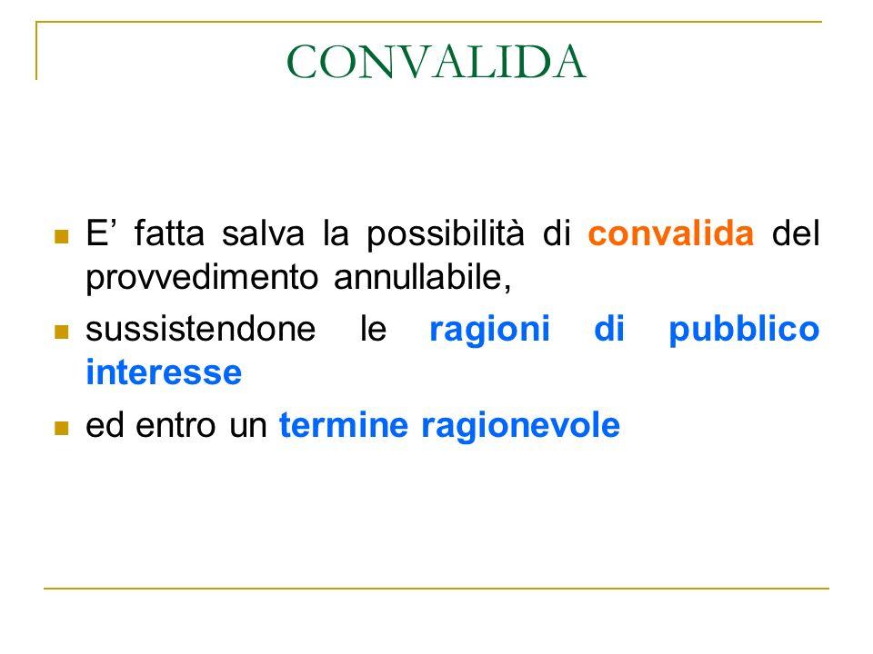 CONVALIDA E' fatta salva la possibilità di convalida del provvedimento annullabile, sussistendone le ragioni di pubblico interesse.