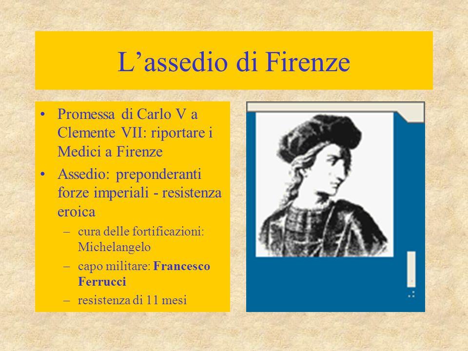 L'assedio di Firenze Promessa di Carlo V a Clemente VII: riportare i Medici a Firenze. Assedio: preponderanti forze imperiali - resistenza eroica.