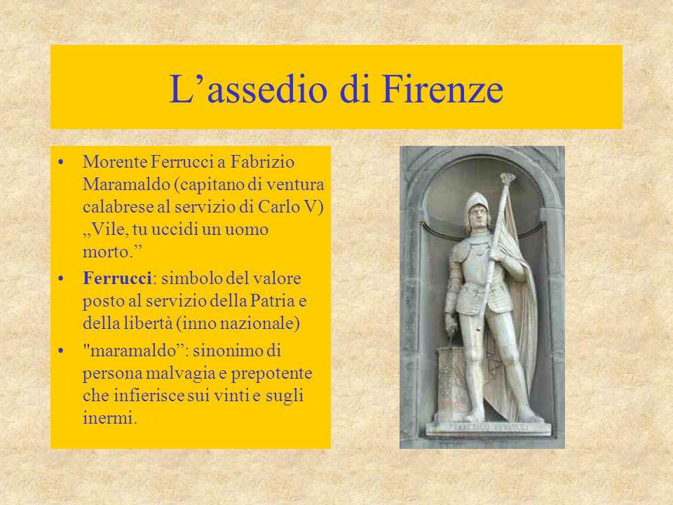 """L'assedio di Firenze Morente Ferrucci a Fabrizio Maramaldo (capitano di ventura calabrese al servizio di Carlo V) """"Vile, tu uccidi un uomo morto."""