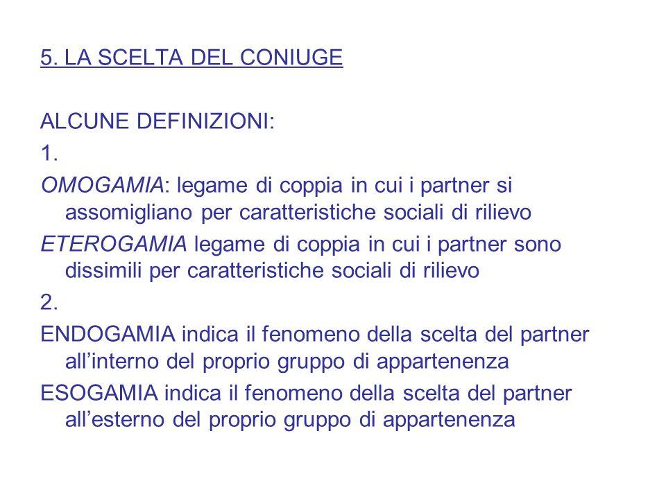 5. LA SCELTA DEL CONIUGE ALCUNE DEFINIZIONI: 1. OMOGAMIA: legame di coppia in cui i partner si assomigliano per caratteristiche sociali di rilievo.