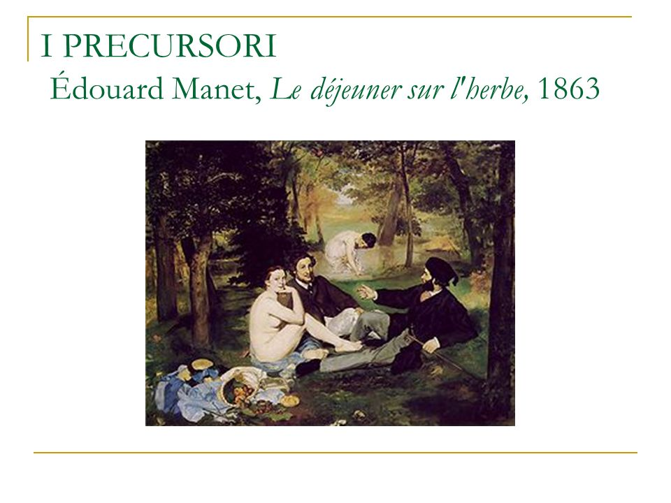 I PRECURSORI Édouard Manet, Le déjeuner sur l herbe, 1863