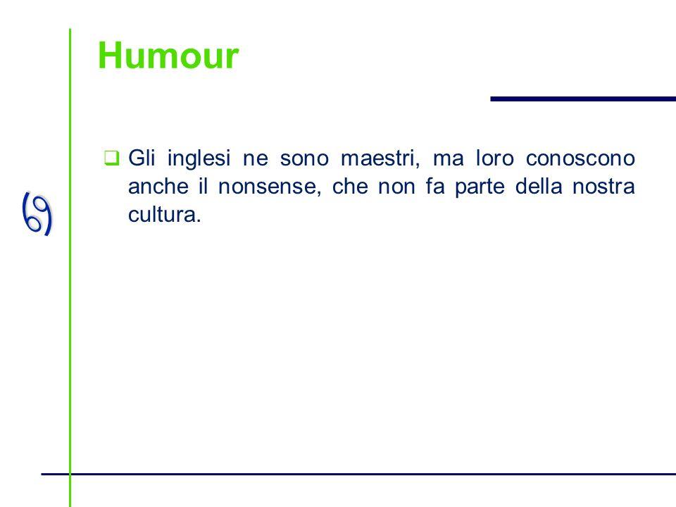 Humour Gli inglesi ne sono maestri, ma loro conoscono anche il nonsense, che non fa parte della nostra cultura.