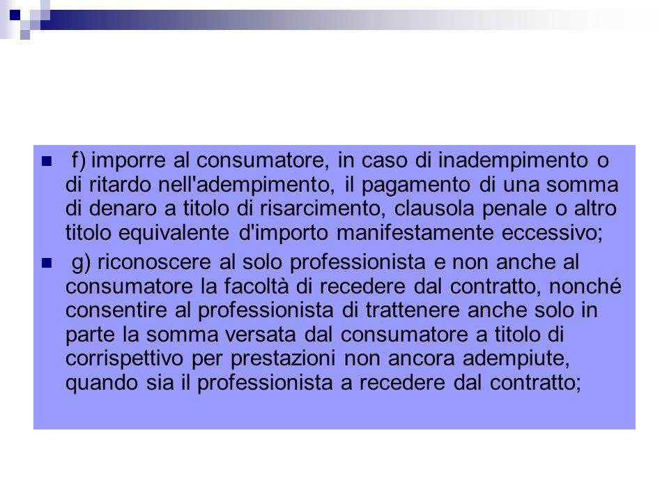 f) imporre al consumatore, in caso di inadempimento o di ritardo nell adempimento, il pagamento di una somma di denaro a titolo di risarcimento, clausola penale o altro titolo equivalente d importo manifestamente eccessivo;