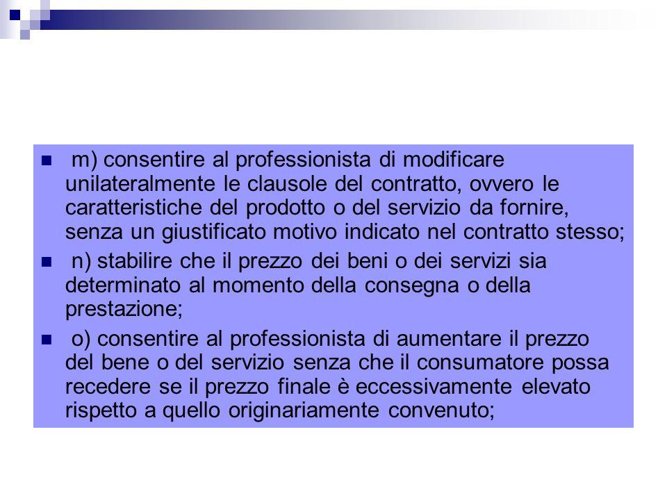 m) consentire al professionista di modificare unilateralmente le clausole del contratto, ovvero le caratteristiche del prodotto o del servizio da fornire, senza un giustificato motivo indicato nel contratto stesso;