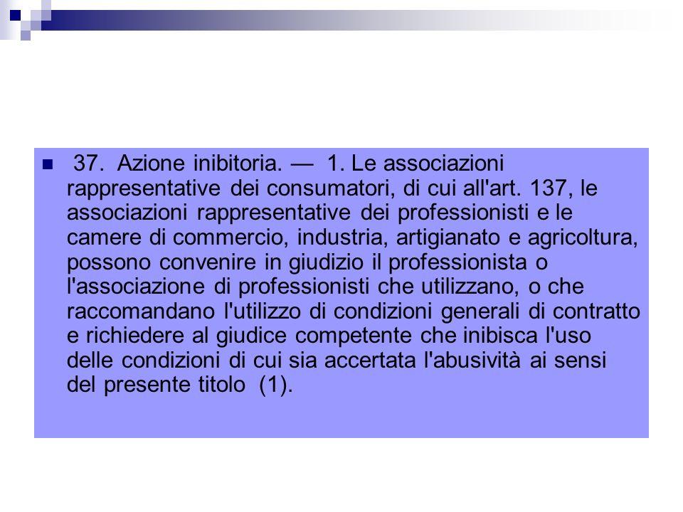 37. Azione inibitoria. — 1. Le associazioni rappresentative dei consumatori, di cui all art.