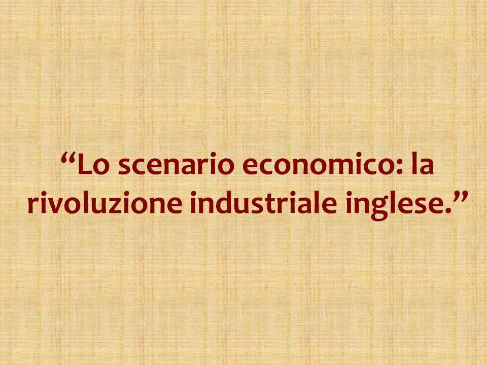 Lo scenario economico: la rivoluzione industriale inglese.