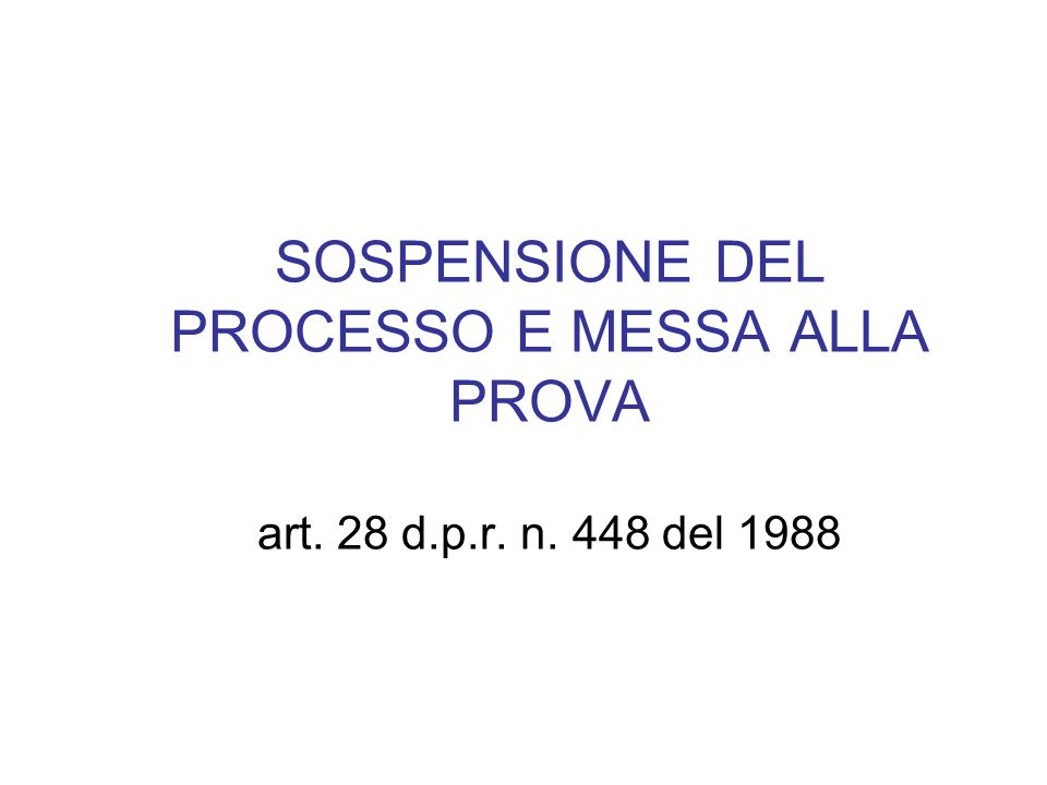 SOSPENSIONE DEL PROCESSO E MESSA ALLA PROVA art. 28 d. p. r. n