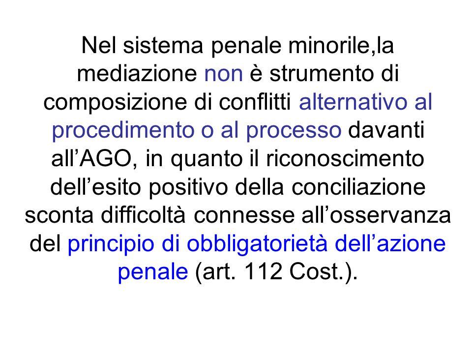 Nel sistema penale minorile,la mediazione non è strumento di composizione di conflitti alternativo al procedimento o al processo davanti all'AGO, in quanto il riconoscimento dell'esito positivo della conciliazione sconta difficoltà connesse all'osservanza del principio di obbligatorietà dell'azione penale (art.