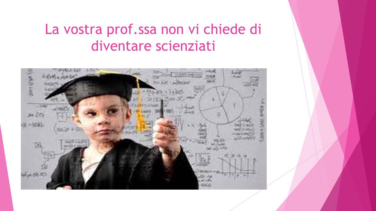 La vostra prof.ssa non vi chiede di diventare scienziati