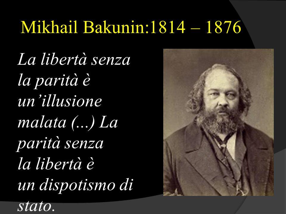 Mikhail Bakunin:1814 – 1876 La libertà senza