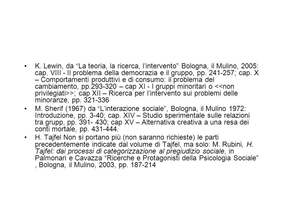 K. Lewin, da La teoria, la ricerca, l'intervento Bologna, il Mulino, 2005: cap. VIII - Il problema della democrazia e il gruppo, pp. 241-257; cap. X – Comportamenti produttivi e di consumo: il problema del cambiamento, pp.293-320 – cap XI - I gruppi minoritari o <<non privilegiati>>; cap XII – Ricerca per l'intervento sui problemi delle minoranze, pp. 321-336
