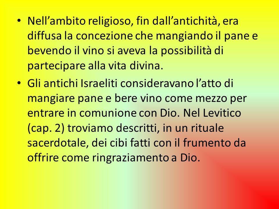 Nell'ambito religioso, fin dall'antichità, era diffusa la concezione che mangiando il pane e bevendo il vino si aveva la possibilità di partecipare alla vita divina.