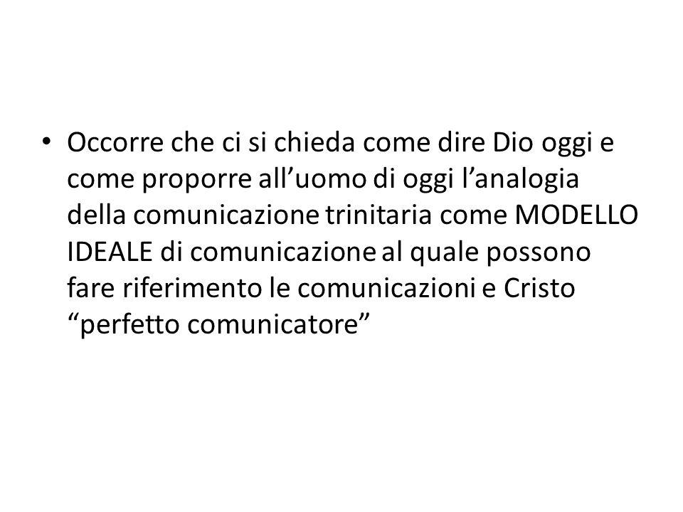 Occorre che ci si chieda come dire Dio oggi e come proporre all'uomo di oggi l'analogia della comunicazione trinitaria come MODELLO IDEALE di comunicazione al quale possono fare riferimento le comunicazioni e Cristo perfetto comunicatore