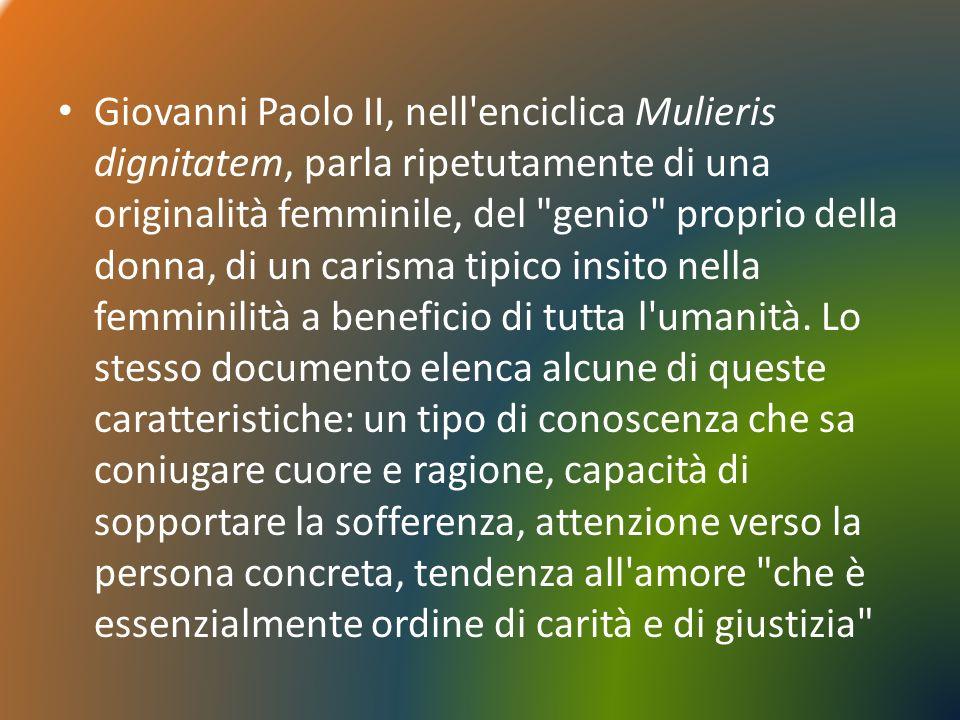 Giovanni Paolo II, nell enciclica Mulieris dignitatem, parla ripetutamente di una originalità femminile, del genio proprio della donna, di un carisma tipico insito nella femminilità a beneficio di tutta l umanità.