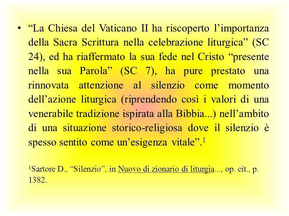 La Chiesa del Vaticano II ha riscoperto l'importanza della Sacra Scrittura nella celebrazione liturgica (SC 24), ed ha riaffermato la sua fede nel Cristo presente nella sua Parola (SC 7), ha pure prestato una rinnovata attenzione al silenzio come momento dell'azione liturgica (riprendendo così i valori di una venerabile tradizione ispirata alla Bibbia...) nell'ambito di una situazione storico-religiosa dove il silenzio è spesso sentito come un'esigenza vitale .1