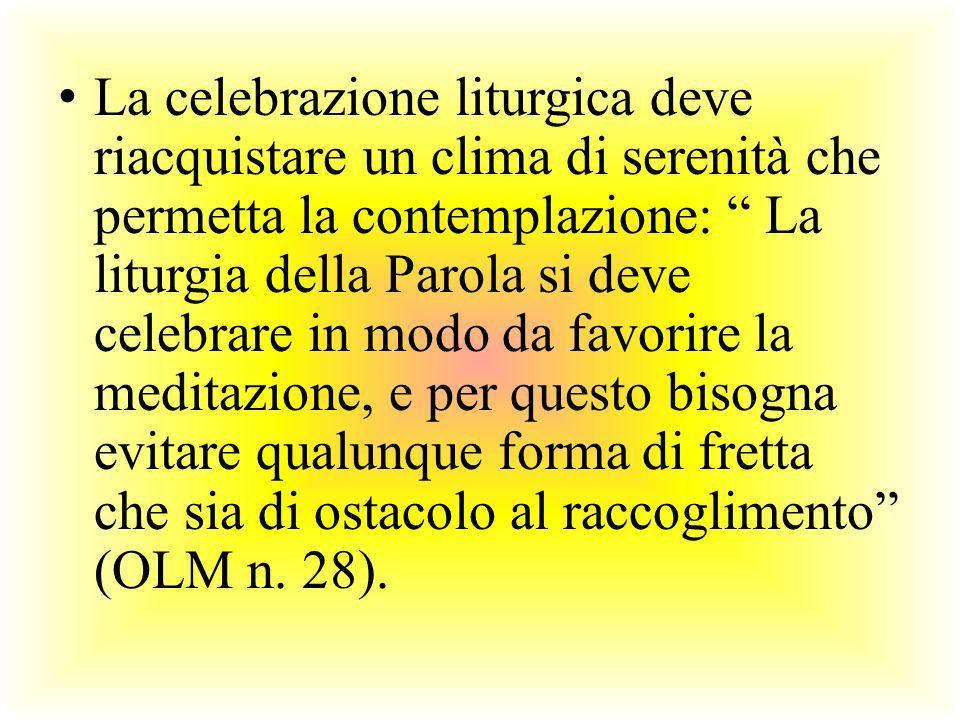 La celebrazione liturgica deve riacquistare un clima di serenità che permetta la contemplazione: La liturgia della Parola si deve celebrare in modo da favorire la meditazione, e per questo bisogna evitare qualunque forma di fretta che sia di ostacolo al raccoglimento (OLM n.