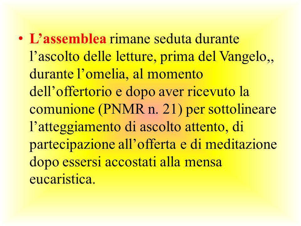 L'assemblea rimane seduta durante l'ascolto delle letture, prima del Vangelo,, durante l'omelia, al momento dell'offertorio e dopo aver ricevuto la comunione (PNMR n.