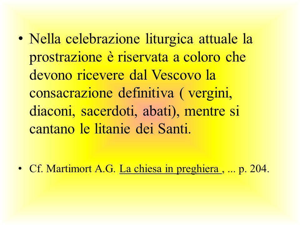 Nella celebrazione liturgica attuale la prostrazione è riservata a coloro che devono ricevere dal Vescovo la consacrazione definitiva ( vergini, diaconi, sacerdoti, abati), mentre si cantano le litanie dei Santi.