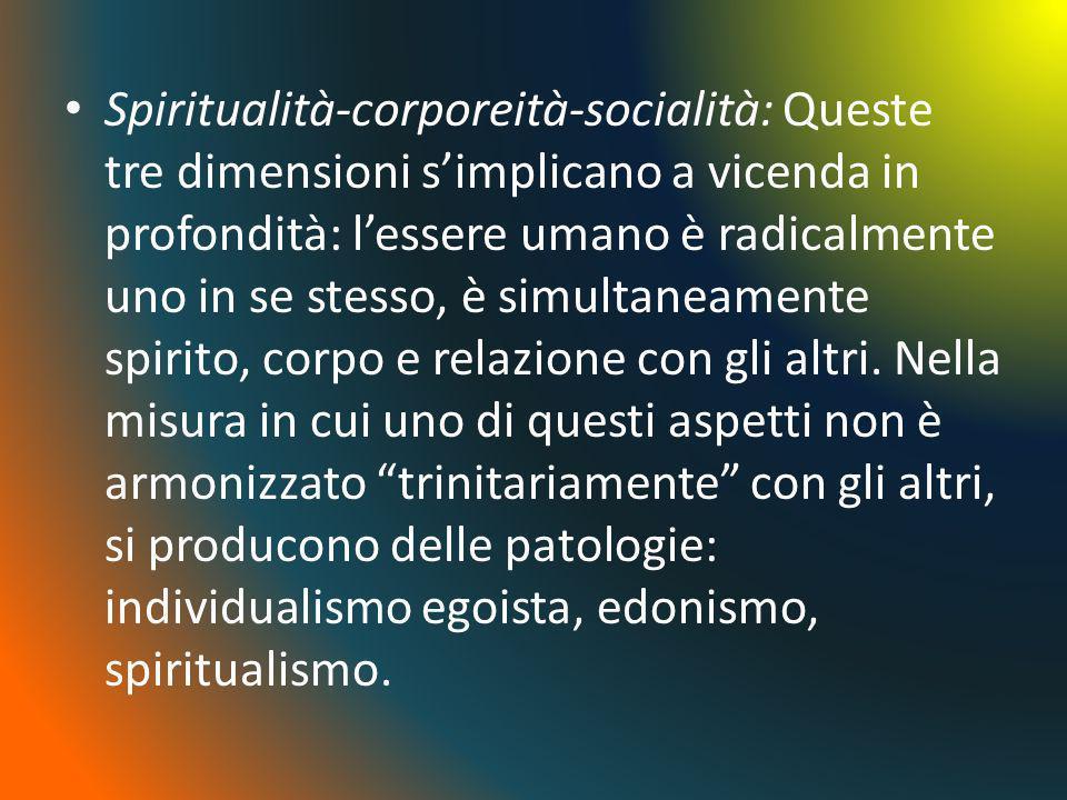 Spiritualità-corporeità-socialità: Queste tre dimensioni s'implicano a vicenda in profondità: l'essere umano è radicalmente uno in se stesso, è simultaneamente spirito, corpo e relazione con gli altri.