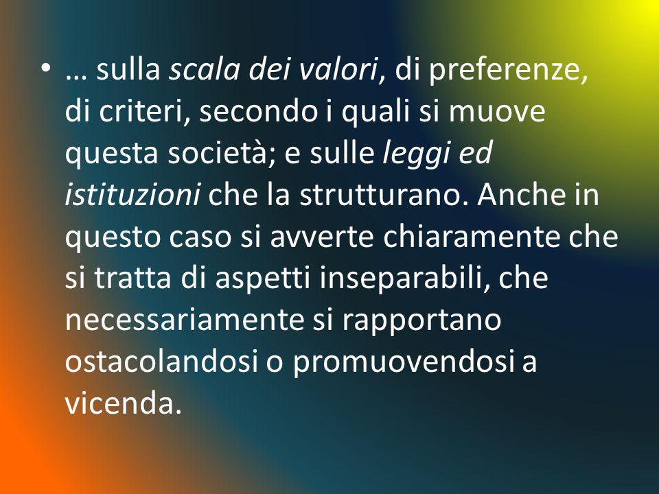 … sulla scala dei valori, di preferenze, di criteri, secondo i quali si muove questa società; e sulle leggi ed istituzioni che la strutturano.
