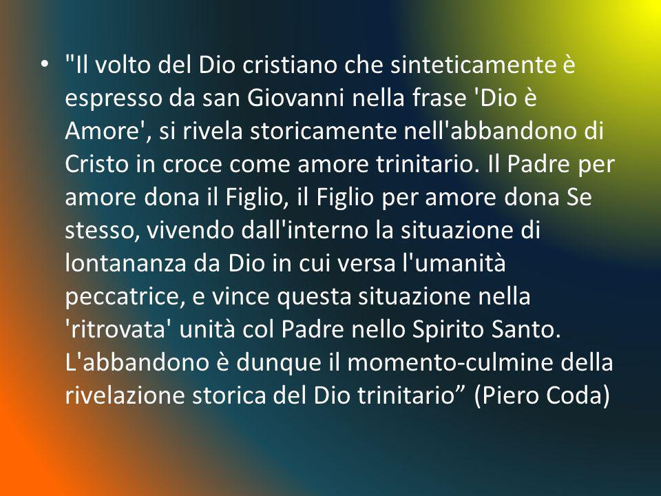 Il volto del Dio cristiano che sinteticamente è espresso da san Giovanni nella frase Dio è Amore , si rivela storicamente nell abbandono di Cristo in croce come amore trinitario.