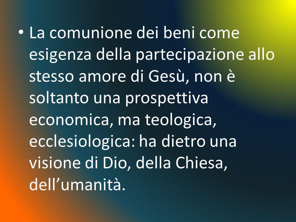 La comunione dei beni come esigenza della partecipazione allo stesso amore di Gesù, non è soltanto una prospettiva economica, ma teologica, ecclesiologica: ha dietro una visione di Dio, della Chiesa, dell'umanità.