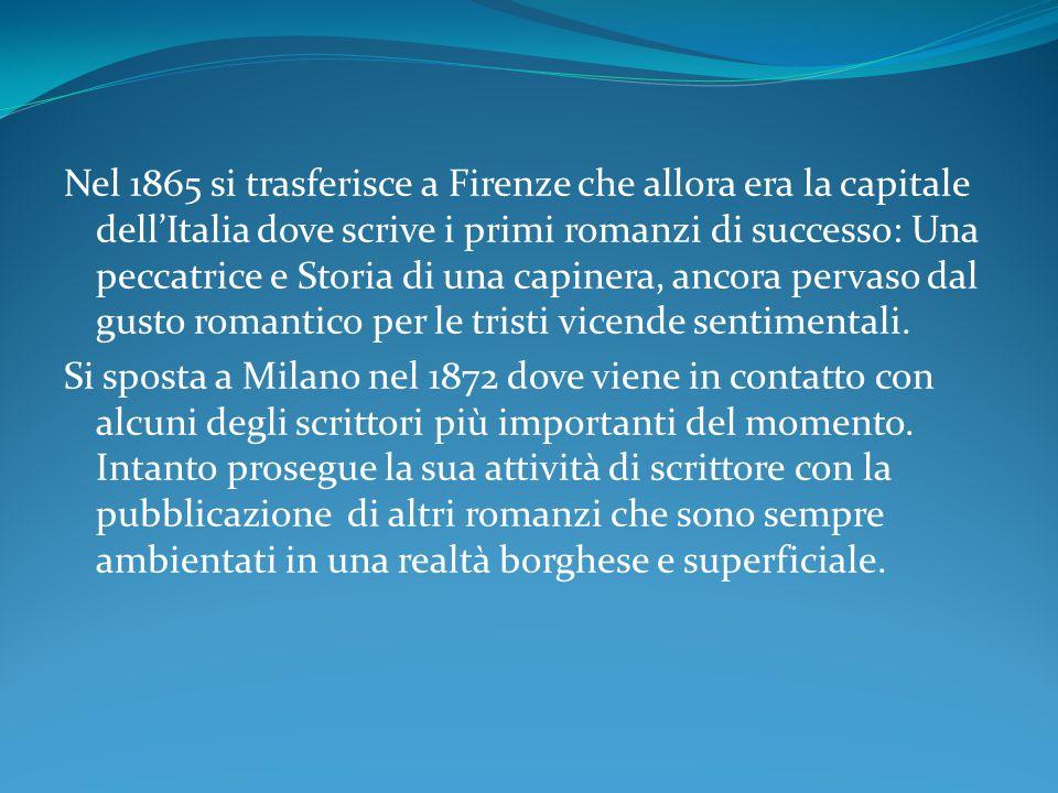 Nel 1865 si trasferisce a Firenze che allora era la capitale dell'Italia dove scrive i primi romanzi di successo: Una peccatrice e Storia di una capinera, ancora pervaso dal gusto romantico per le tristi vicende sentimentali.