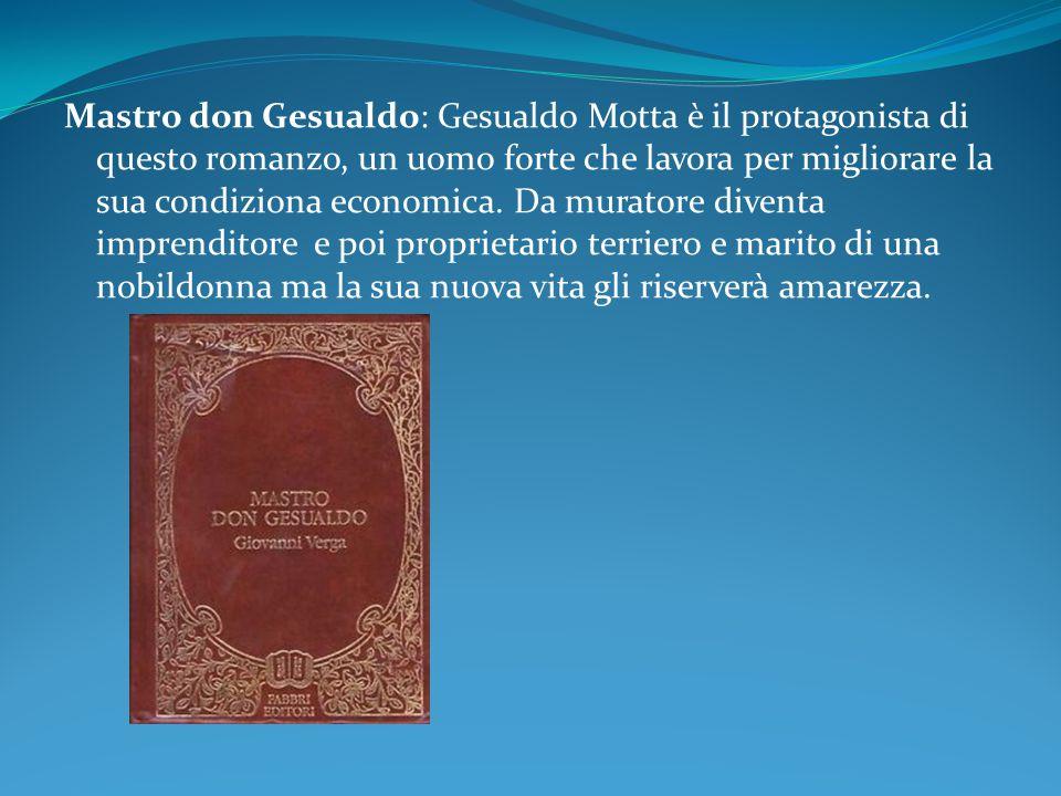 Mastro don Gesualdo: Gesualdo Motta è il protagonista di questo romanzo, un uomo forte che lavora per migliorare la sua condiziona economica.