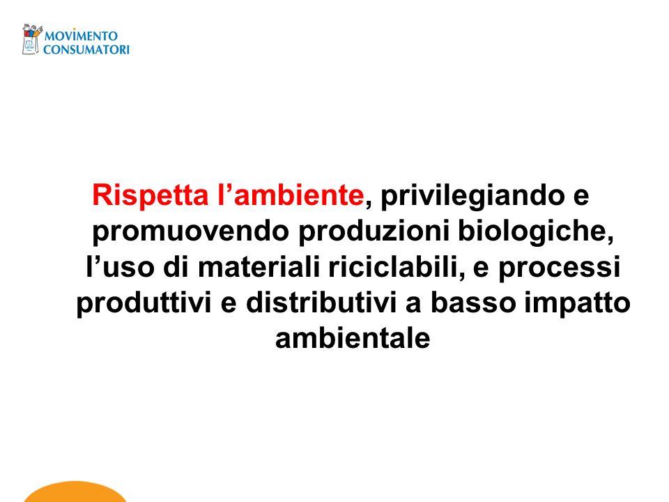 Rispetta l'ambiente, privilegiando e promuovendo produzioni biologiche, l'uso di materiali riciclabili, e processi produttivi e distributivi a basso impatto ambientale